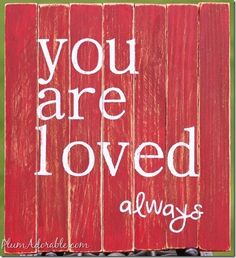 You are loved always.