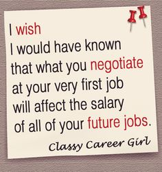 No one teaches you salary negotiation in college or business school. It is one of those things you just have to figure out on your own. But, what you negotiate at your first job will affect the salary of all of your future jobs. I wish I knew that.