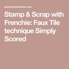 Stamp & Scrap with Frenchie: Faux Tile technique Simply Scored