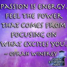 Passion is energy.  ~Oprah