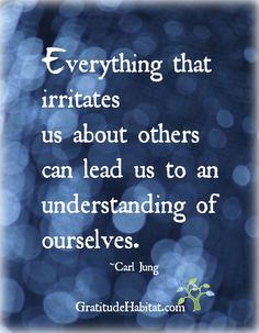 Don't always like to hear this..but it's  true and usually takes courage and some introspection to come to a deeper understanding of ourselves.  Visit us at: www.GratitudeHabitat.com