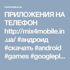 ПРИЛОЖЕНИЯ НА ТЕЛЕФОН  http://mix4mobile.in.ua/ #андроид #скачать #android #games #googleplay #smartphone #бесплатно #samsung #iphone