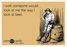 I wish someone would look at me the way I look at beer.