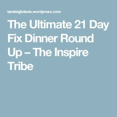 The Ultimate 21 Day Fix Dinner Round Up – The Inspire Tribe