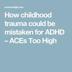 How childhood trauma could be mistaken for ADHD – ACEs Too High