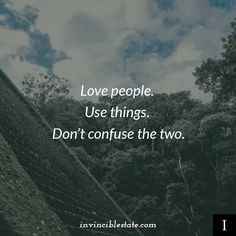 Love people. Use things. Don't confuse the two. thedailyquotes.com