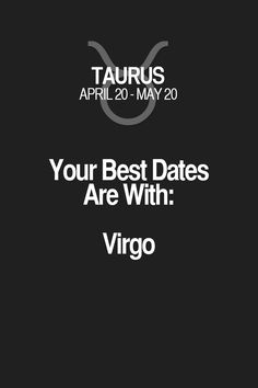 Your Best Dates Are With: Virgo Taurus | Taurus Quotes | Taurus Zodiac Signs