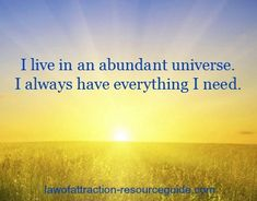 I live in an abundant universe. I always have everything I need. ~ http://www.lawofattraction-resourceguide.com/2012/12/08/daily-affirmation/