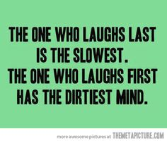 The one who always laughs first…