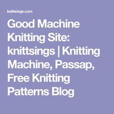 Good Machine Knitting Site: knittsings | Knitting Machine, Passap, Free Knitting Patterns Blog