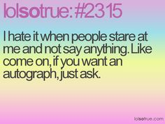 I hate it when people stare at me and not say anything. Like come on, if you want an autograph, just ask.