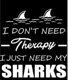 I mean i definitely need therapy but i'll take some sharks