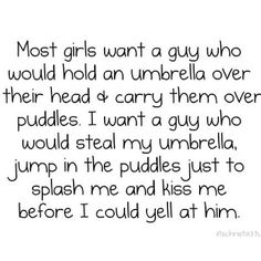 Most girls want a guy who would hold an umbrella over their head & carry them over puddles. I want a guy who would steal my umbrella jump in the puddles just to splash me and kiss me before I could yell at him.