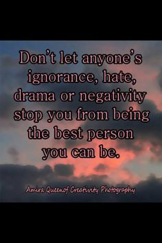 Don't let anyone ignorance, hate, drama or negativity stop you from being the best person you can be. Wall Quotes, Me Quotes, Motivational Quotes, Inspirational Quotes, Random Quotes, Uplifting Quotes, Quotable Quotes, Wise Proverbs, Don't Let