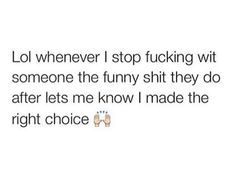 lol whenever i stop fvcking wit someone the funny shit they do aftr lets me know i made the right choice