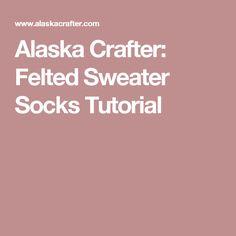 Alaska Crafter: Felted Sweater Socks Tutorial