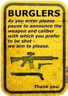 ATTENTION ALL BURGLERS - as you enter please announce the weapon and caliber with which you prefer to be shot - we aim to please.You can thank me later(if your able)
