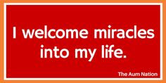 I welcome miracles into my life.   *** If this affirmation from The Aum Nation resonates with you, we recommend saying it to yourself 3 times every morning for a week.