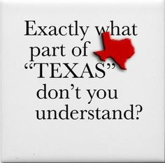 """Exactly what part of """"TEXAS"""" don't you understand?"""