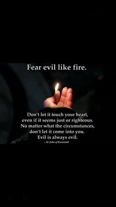 """""""Fear evil like fire. Don't let it touch your heart, even if it seems just or righteous. No matter what the circumstances, don't let it come into you. Evil is always evil. Catholic Quotes, Religious Quotes, Christian Faith, Christian Quotes, Bible Quotes, Bible Verses, Saint Quotes, Christen, Christian Inspiration"""