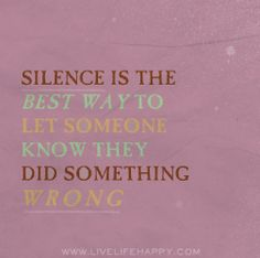 Silence is the best way to let someone know they did something wrong.