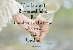True love isn't Romeo and Juliet.  It's Grandma and Grandpa who grew old together. <3 More beautiful love quotes on Joy of Mom! <3 https://www.facebook.com/joyofmom  #romeoandjuliet #love #quote #grandma #grandpa #joyofmom