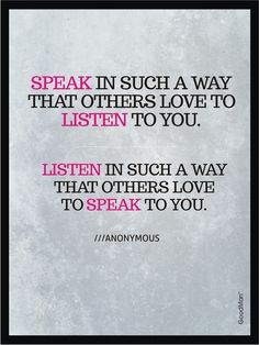 SPEAK in such a way that others love to LISTEN to you. LISTEN in such a way that others love to SPEAK to you. #WordsToLiveBy