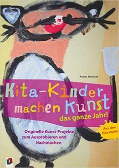 Kita-Kinder machen Kunst das ganze Jahr!: Originelle Kunst-Projekte zum Ausprobieren und Nachmachen: Amazon.de: Andrea Reinhardt: Bücher