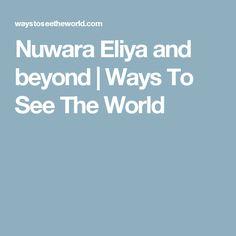 Nuwara Eliya and beyond | Ways To See The World