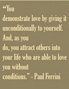 """You demonstart Love by giving it unconditionally to yourself. And, as you do, you attract others into your Life who are able to Love you without conditions"" ... Unconditional love"