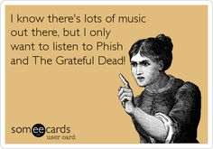 I know there's lots of music out there, but I only want to listen to Phish and The Grateful Dead!