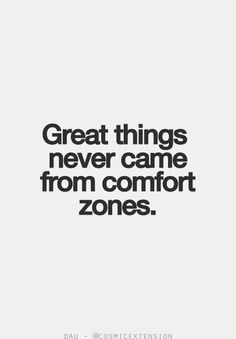 Great things never came from comfort zones....