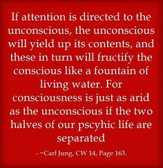 If attention is directed to the unconscious, the unconscious will yield up its contents, and these in turn will fructify the conscious like a fountain of living water. For consciousness is just as arid as the unconscious if the two halves of our pscyhic life are separated. ~Carl Jung, CW 14, Page 163.