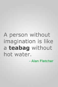 A person without imagination is like a teabag without hot water.