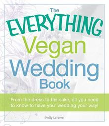 The Everything Vegan Wedding Book: From the dress to the cake, all you need to know to have your wedding your way! by Holly Lefevre.