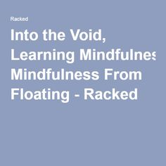 Into the Void, Learning Mindfulness From Floating - Racked