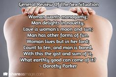 General Review Of The Sex Situation  Woman wants monogamy; Man delights in novelty. Love is woman's moon and sun; Man has other forms of fun. Woman lives but in her lord; Count to ten, and man is bored. With this the gist and sum of it, What earthly good can come of it? ~ Dorothy Parker Words Quotes, Love Quotes, Dorothy Parker, Inspirational Quotes About Love, Women Life, Count, Lord, Thoughts, Woman