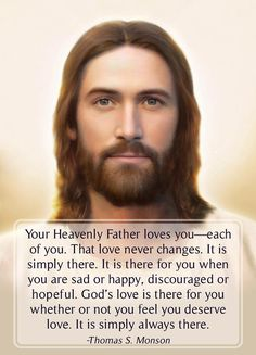 """Your Heavenly Father loves you. That love never changes. God's love is there for you whether or not you feel you deserve love. It is simply always there."" From #PresMonson's http://pinterest.com/pin/24066179228814793 inspiring #LDSConf http://facebook.com/223271487682878 message http://lds.org/general-conference/2013/10/we-never-walk-alone #GodsLove; #ShareGoodness; #PassItOn"