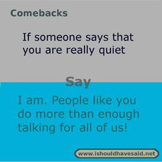 When people call you quiet use one of our clever comebacks. Check out our top ten comeback lists. www.ishouldhavesaid.net.