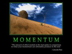 "Momentum  ""The amount of effort needed at the start pales in comparison  to what your momentum can ultimately produce in the end"""