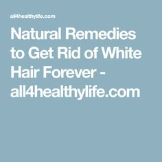 Natural Remedies to Get Rid of White Hair Forever - all4healthylife.com
