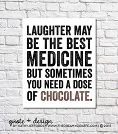 This art print reads: Laughter may be the best medicine but sometimes you need a dose of chocolate! ● SIZE: The actual image area is 8 x 10 and