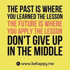 The past is where  you learned the lesson  #The future is where  #you apply the lesson  Don't give up  in the middle