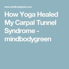 How Yoga Healed My Carpal Tunnel Syndrome - mindbodygreen