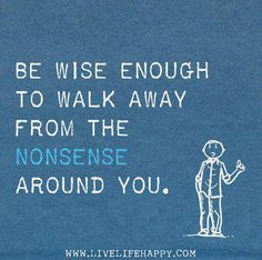 Be wise enough to walk away from the nonsense around you. Words of Wisdom - Quotes