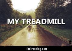 My treadmill. SO true. And if you're new to running, know first and foremost that there's a HUGE difference in running on a treadmill and running on roads or trails.