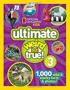 National Geographic Kids Ultimate Weird but True 3: 1,000 Wild and Wacky Facts and Photos! by National Geographic Kids http://smile.amazon.com/dp/142632068X/ref=cm_sw_r_pi_dp_v4lQwb1MHZDHQ