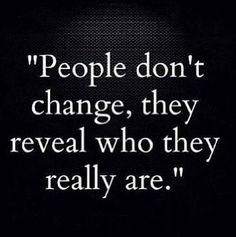 People don't change, they reveal who they really are.
