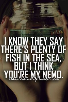 My friend told me the other day that some day I'll find my nemo <3 I hope he's right