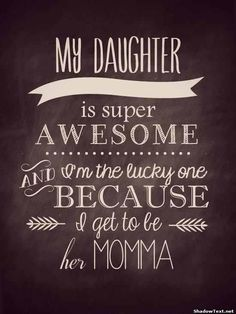 """""""My Daughter is AWESOME My daughter is super awesome and I'm the lucky one because I get to be her momma. """""""